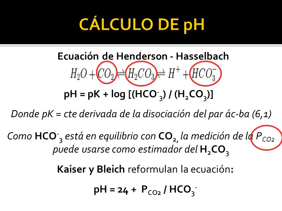 Ecuación de Henderson - Hasselbach pH = pK + log [(HCO-3) / (H2CO3)]